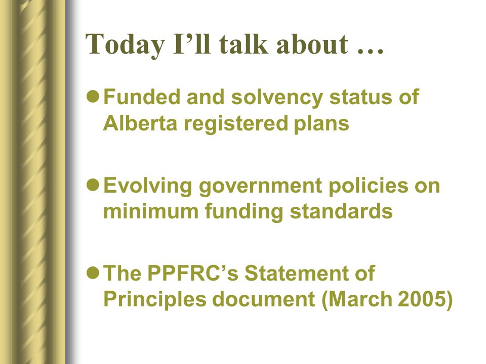 Today I'll talk about … Funded and solvency status of Alberta registered plans Evolving government policies on minimum funding standards The PPFRC's Statement of Principles document (March 2005)