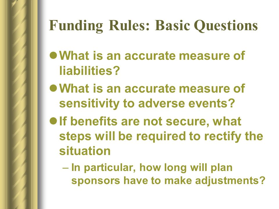 Funding Rules: Basic Questions What is an accurate measure of liabilities.