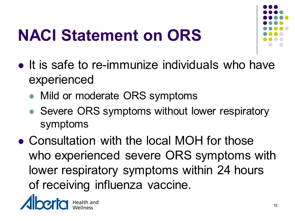 18 NACI Statement on ORS It is safe to re-immunize individuals who have experienced Mild or moderate ORS symptoms Severe ORS symptoms without lower respiratory symptoms Consultation with the local MOH for those who experienced severe ORS symptoms with lower respiratory symptoms within 24 hours of receiving influenza vaccine.