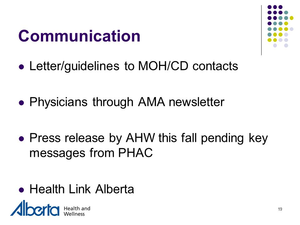 19 Communication Letter/guidelines to MOH/CD contacts Physicians through AMA newsletter Press release by AHW this fall pending key messages from PHAC Health Link Alberta
