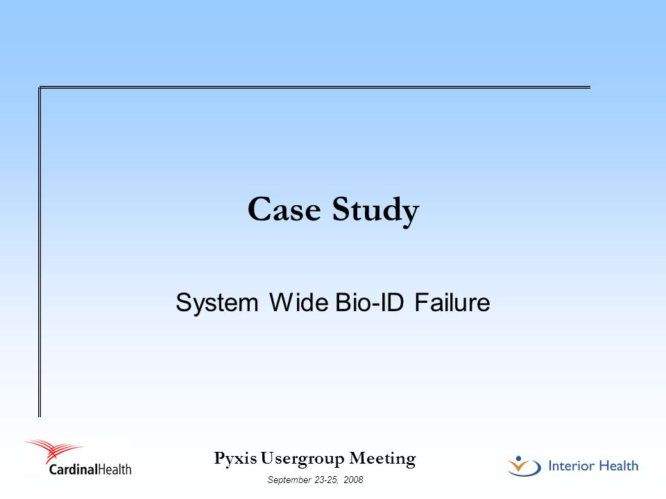 Pyxis Usergroup Meeting September 23-25, 2008 Case Study System Wide Bio-ID Failure