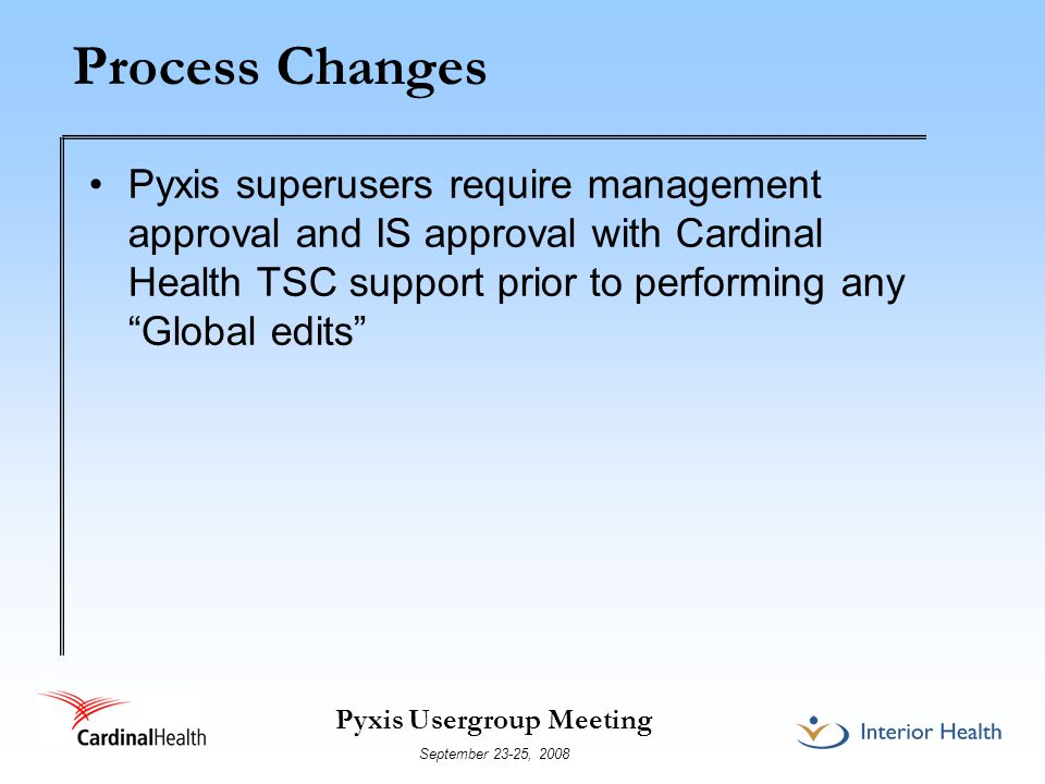 Pyxis Usergroup Meeting September 23-25, 2008 Process Changes Pyxis superusers require management approval and IS approval with Cardinal Health TSC support prior to performing any Global edits
