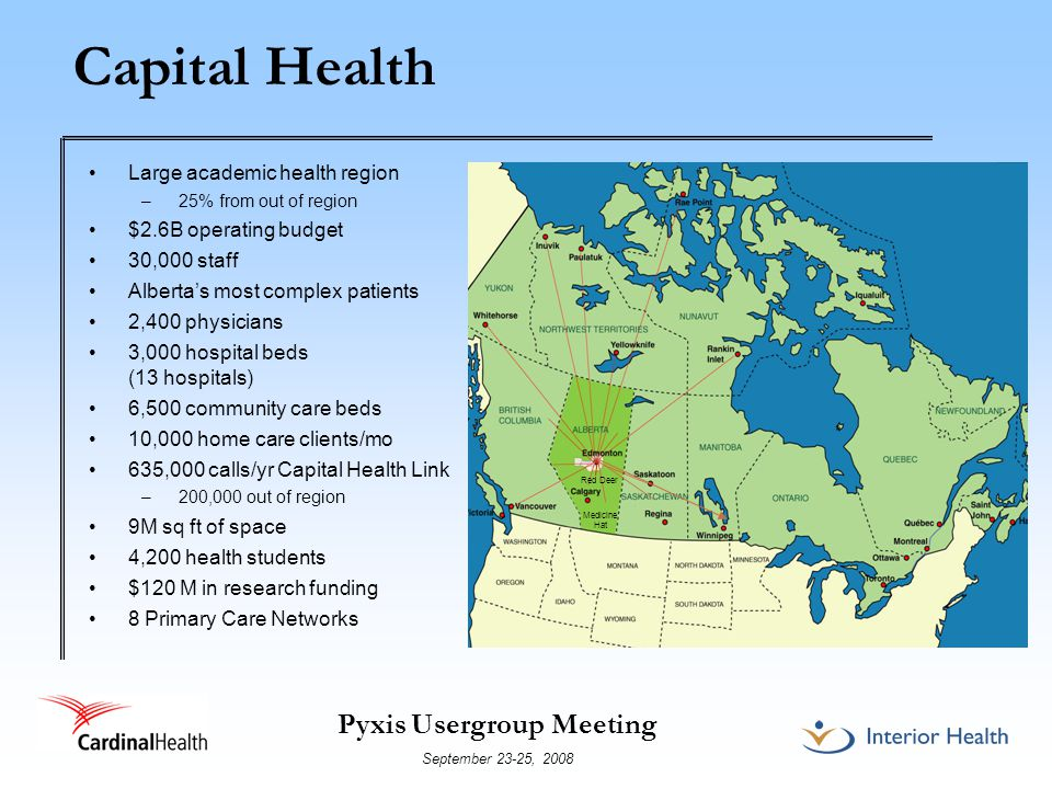 Pyxis Usergroup Meeting September 23-25, 2008 Capital Health 13 hospitals – 3,000 beds (acute care, psychiatric, rehabilitation) Community Care Services, e.g., home care (10,000 clients/mo) 37 Long Term Care Centres/20 operators under standardized contract (CMI based) Specialized Long Term Care programs: – C.H.O.I.C.E.