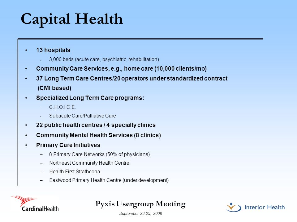Pyxis Usergroup Meeting September 23-25, 2008 Service Volumes Annual Service Volumes 635,000 calls for health advice (Capital Health Link) 1.8M clinic visits 435,600 emergency visits 969,000 patient days in hospitals 114,400 inpatient discharges 92,970 surgeries (48,662 day surgeries) 13,902 births 450,000 immunizations 10,000 home care clients/month 40,025 environmental health inspections *2005/06