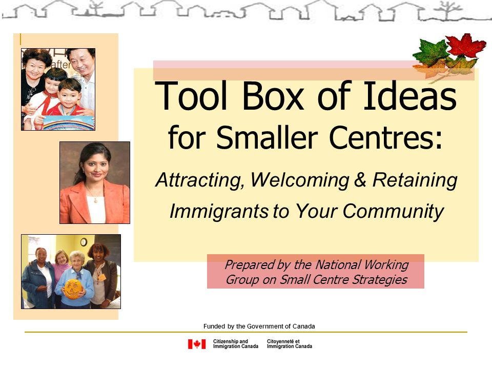 Attracting and Retaining Immigrants: A Tool Box of Ideas for Smaller Centres, 2nd Edition Immigration is important for Canada.