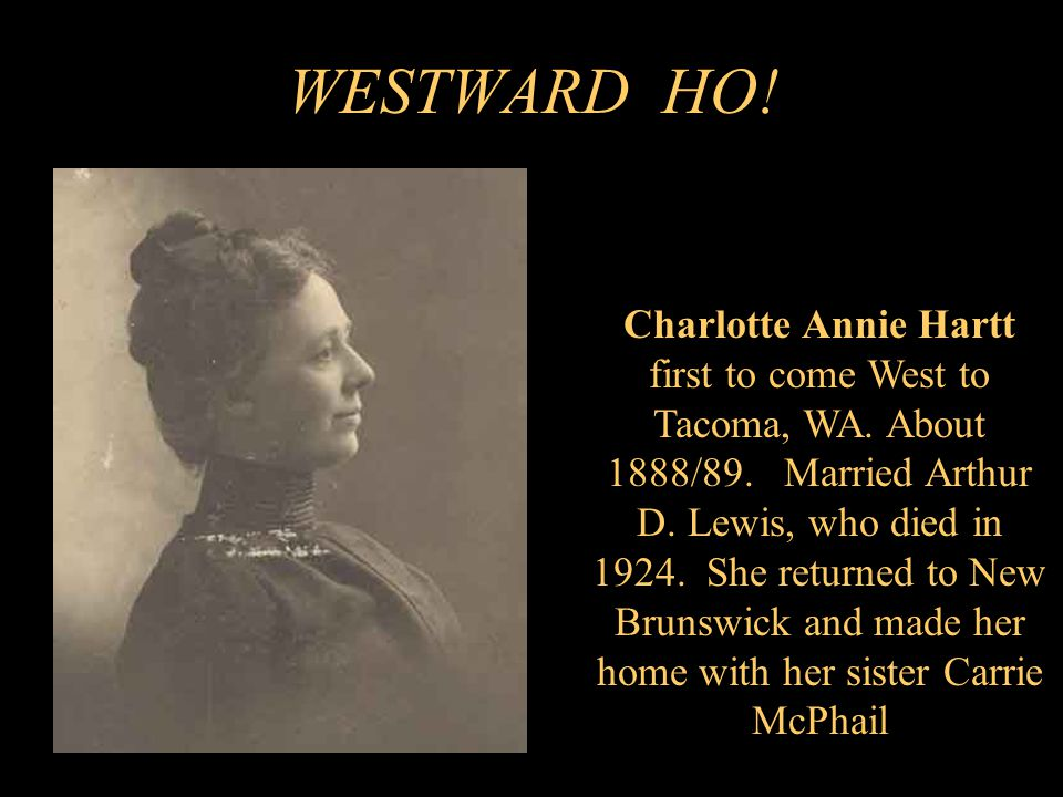 WESTWARD HO. Charlotte Annie Hartt first to come West to Tacoma, WA.