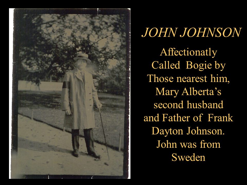 JOHN JOHNSON Affectionatly Called Bogie by Those nearest him, Mary Alberta's second husband and Father of Frank Dayton Johnson.