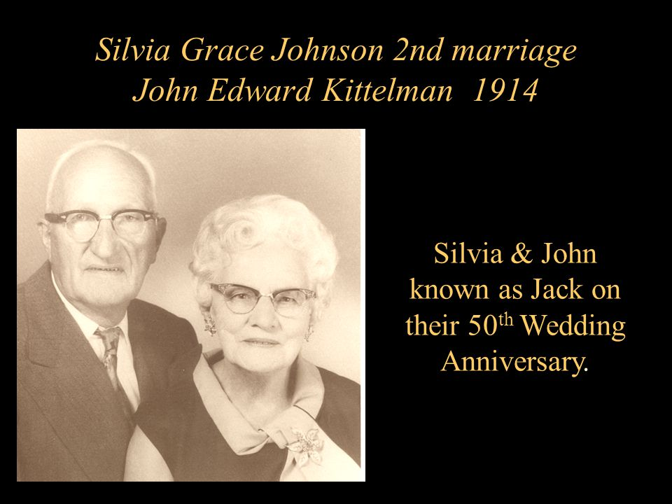 Silvia Grace Johnson 2nd marriage John Edward Kittelman 1914 Silvia & John known as Jack on their 50 th Wedding Anniversary.