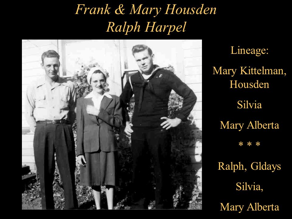 Frank & Mary Housden Ralph Harpel Lineage: Mary Kittelman, Housden Silvia Mary Alberta * * * Ralph, Gldays Silvia, Mary Alberta