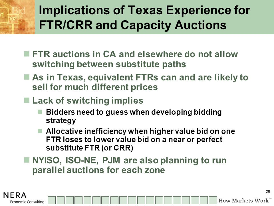 28 Implications of Texas Experience for FTR/CRR and Capacity Auctions FTR auctions in CA and elsewhere do not allow switching between substitute paths As in Texas, equivalent FTRs can and are likely to sell for much different prices Lack of switching implies Bidders need to guess when developing bidding strategy Allocative inefficiency when higher value bid on one FTR loses to lower value bid on a near or perfect substitute FTR (or CRR) NYISO, ISO-NE, PJM are also planning to run parallel auctions for each zone