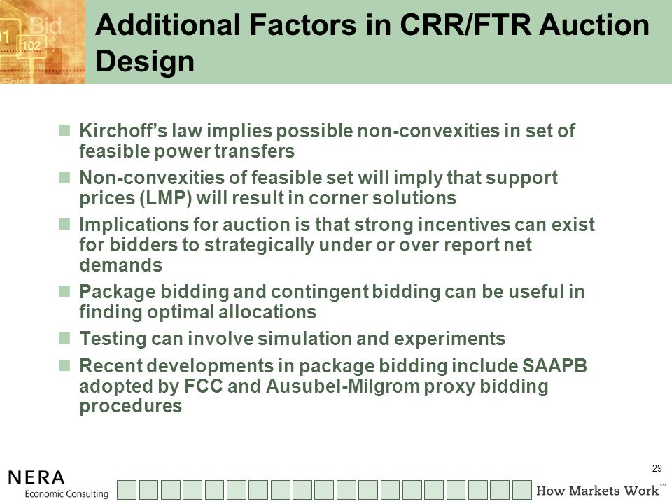 29 Additional Factors in CRR/FTR Auction Design Kirchoff's law implies possible non-convexities in set of feasible power transfers Non-convexities of feasible set will imply that support prices (LMP) will result in corner solutions Implications for auction is that strong incentives can exist for bidders to strategically under or over report net demands Package bidding and contingent bidding can be useful in finding optimal allocations Testing can involve simulation and experiments Recent developments in package bidding include SAAPB adopted by FCC and Ausubel-Milgrom proxy bidding procedures