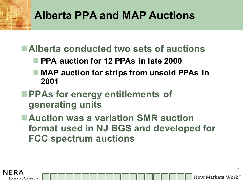 31 Alberta PPA and MAP Auctions Alberta conducted two sets of auctions PPA auction for 12 PPAs in late 2000 MAP auction for strips from unsold PPAs in 2001 PPAs for energy entitlements of generating units Auction was a variation SMR auction format used in NJ BGS and developed for FCC spectrum auctions