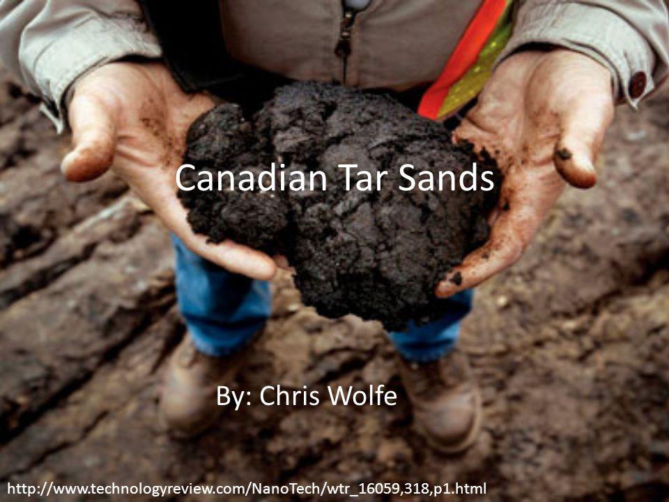 Canadian Tar Sands By: Chris Wolfe http://www.technologyreview.com/NanoTech/wtr_16059,318,p1.html