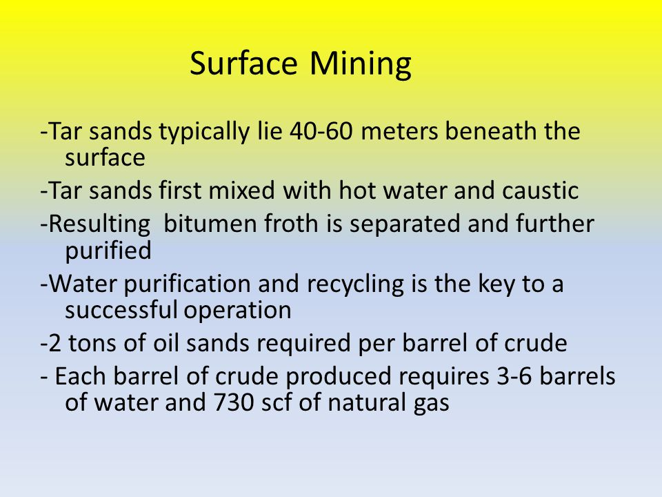 Surface Mining -Tar sands typically lie 40-60 meters beneath the surface -Tar sands first mixed with hot water and caustic -Resulting bitumen froth is separated and further purified -Water purification and recycling is the key to a successful operation -2 tons of oil sands required per barrel of crude - Each barrel of crude produced requires 3-6 barrels of water and 730 scf of natural gas