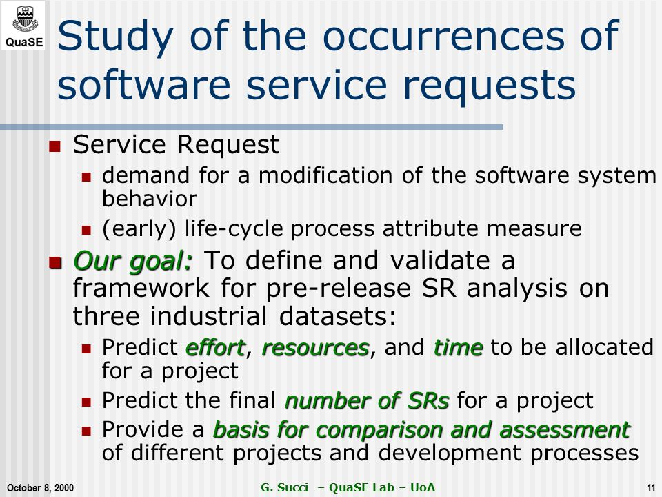 October 8, 2000 G. Succi – QuaSE Lab – UoA11 Study of the occurrences of software service requests Service Request demand for a modification of the so