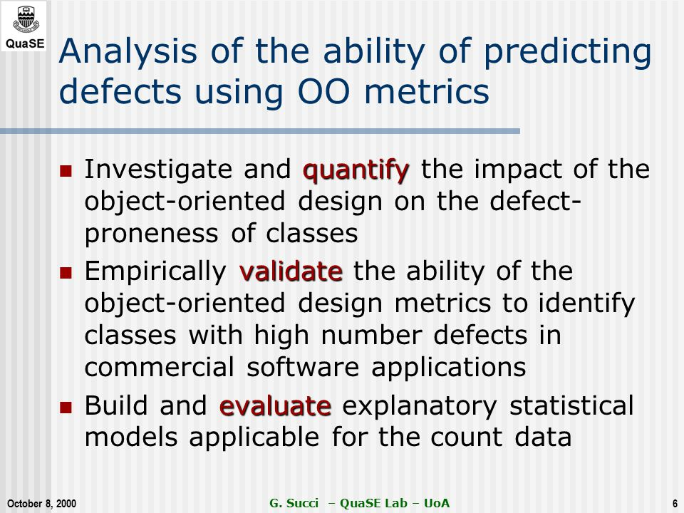 October 8, 2000 G. Succi – QuaSE Lab – UoA6 Analysis of the ability of predicting defects using OO metrics quantify Investigate and quantify the impac