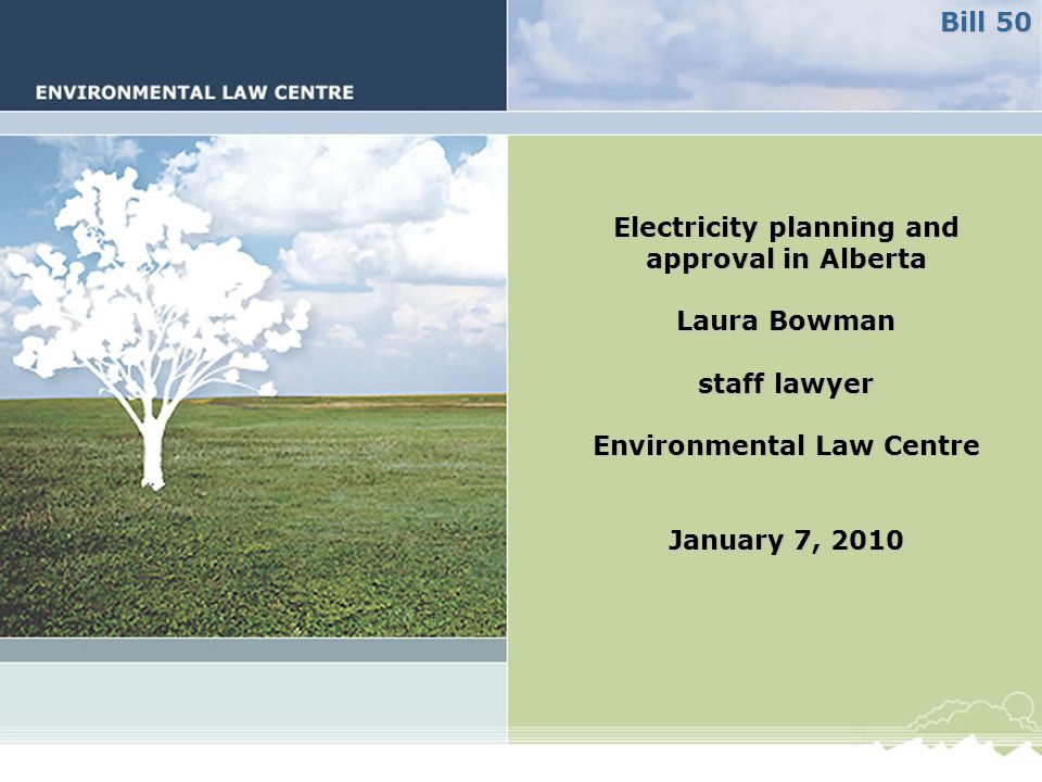 Electricity planning and approval in Alberta Laura Bowman staff lawyer Environmental Law Centre January 7, 2010 Bill 50