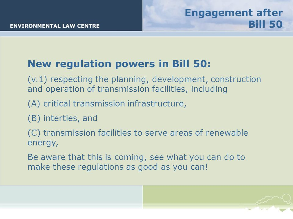 New regulation powers in Bill 50: (v.1) respecting the planning, development, construction and operation of transmission facilities, including (A) critical transmission infrastructure, (B) interties, and (C) transmission facilities to serve areas of renewable energy, Be aware that this is coming, see what you can do to make these regulations as good as you can!