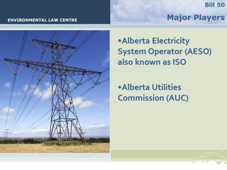 Major Players Alberta Electricity System Operator (AESO) also known as ISOAlberta Electricity System Operator (AESO) also known as ISO Alberta Utilities Commission (AUC)Alberta Utilities Commission (AUC) Major Players Bill 50