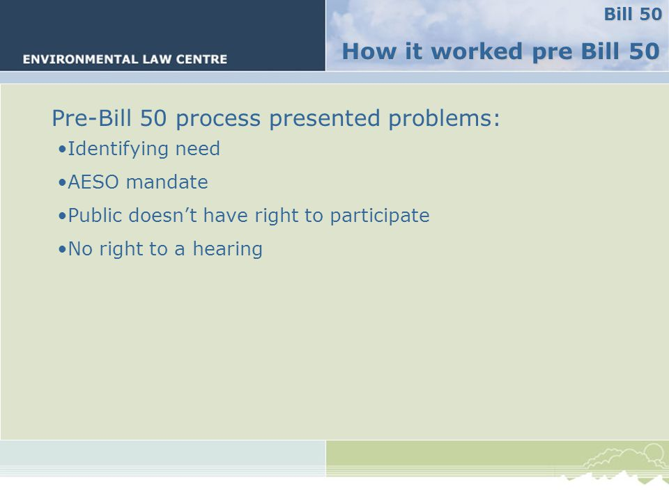 Big problems Pre-Bill 50 process presented problems: Identifying need AESO mandate Public doesn't have right to participate No right to a hearing How it worked pre Bill 50 Bill 50