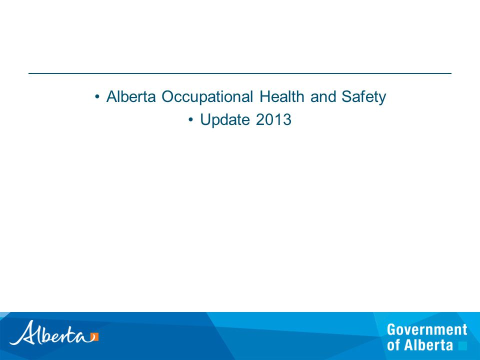 Occupational Health & Safety Alberta Ministry of Human Services Alberta has a fair, safe, and healthy work environment Promote safe and healthy workplaces by educating employers and workers about legislated standards & ensuring compliance through complaint resolution, investigation and targeted inspections