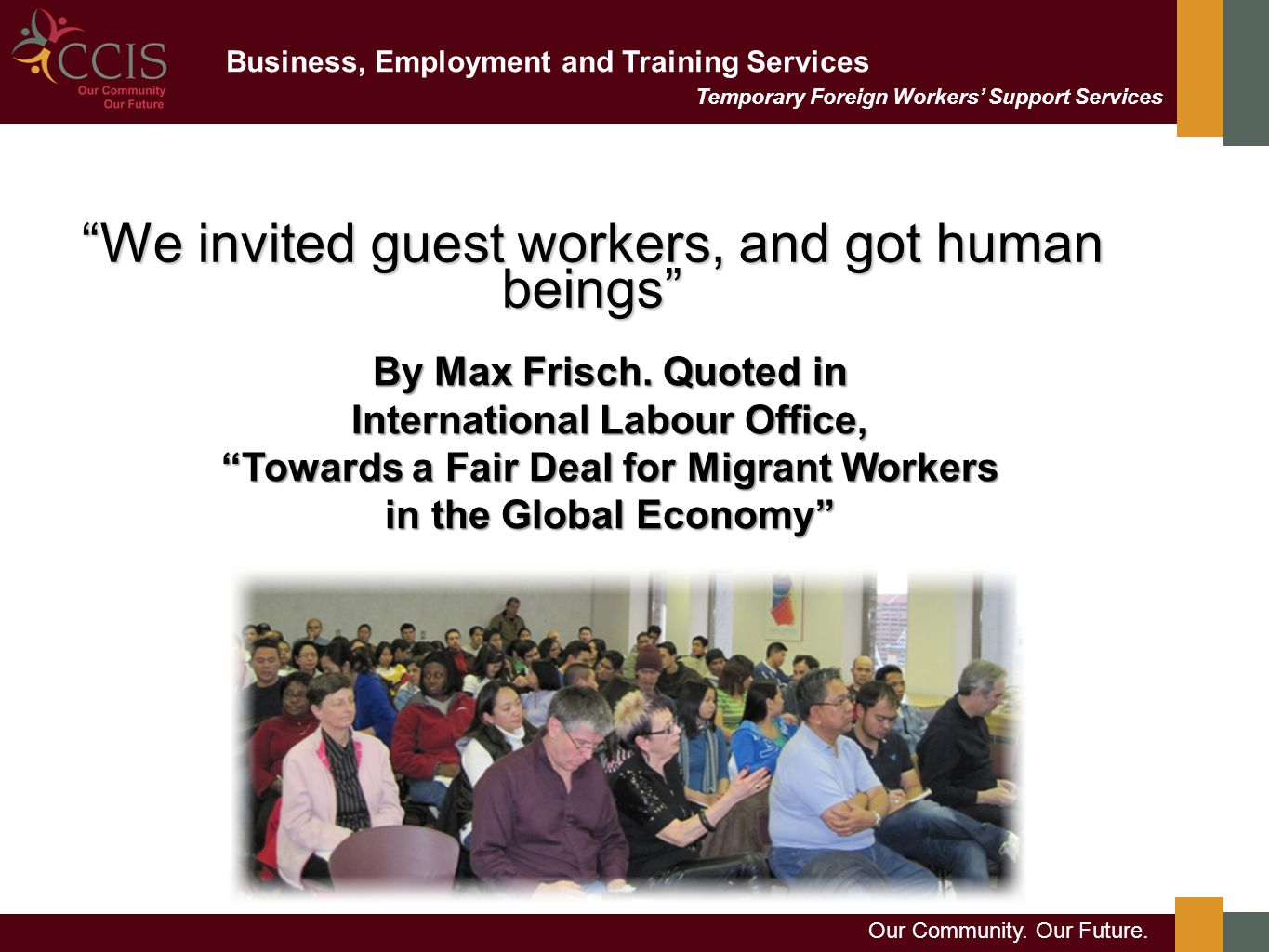 "Business, Employment and Training Services Our Community. Our Future. Temporary Foreign Workers' Support Services ""We invited guest workers, and got h"