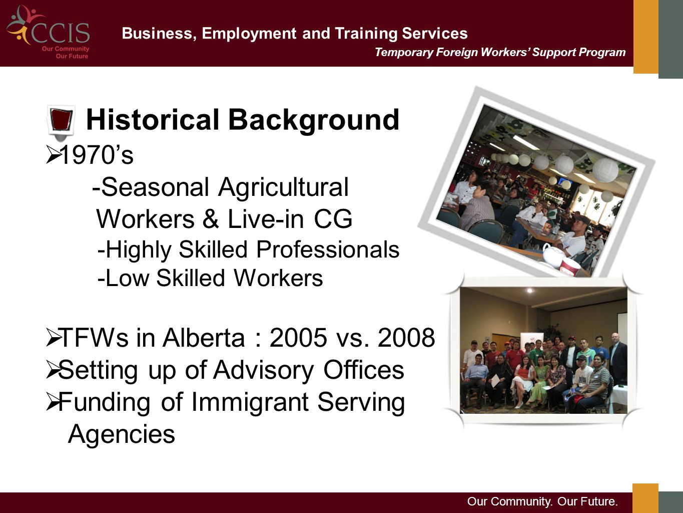 Business, Employment and Training Services Our Community. Our Future. Historical Background Temporary Foreign Workers' Support Program  1970's -Seaso