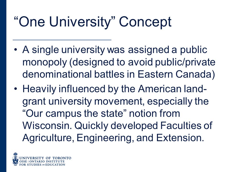 One University Concept A single university was assigned a public monopoly (designed to avoid public/private denominational battles in Eastern Canada) Heavily influenced by the American land- grant university movement, especially the Our campus the state notion from Wisconsin.