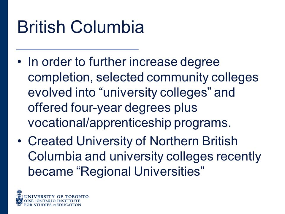 British Columbia In order to further increase degree completion, selected community colleges evolved into university colleges and offered four-year degrees plus vocational/apprenticeship programs.