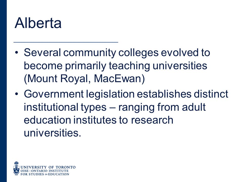 Alberta Several community colleges evolved to become primarily teaching universities (Mount Royal, MacEwan) Government legislation establishes distinct institutional types – ranging from adult education institutes to research universities.