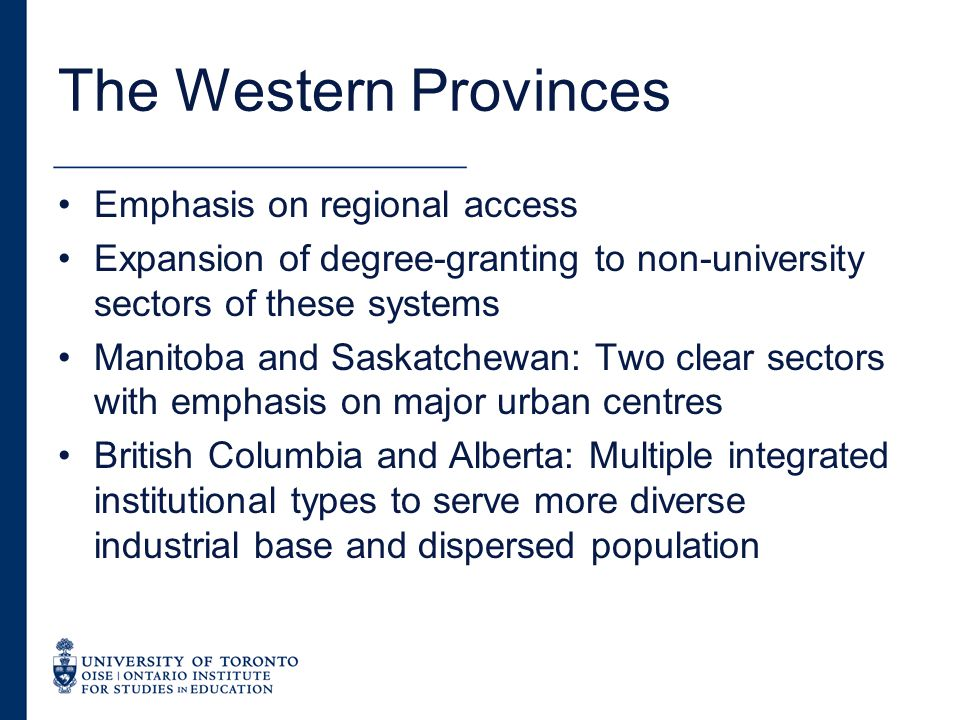 The Western Provinces Emphasis on regional access Expansion of degree-granting to non-university sectors of these systems Manitoba and Saskatchewan: Two clear sectors with emphasis on major urban centres British Columbia and Alberta: Multiple integrated institutional types to serve more diverse industrial base and dispersed population