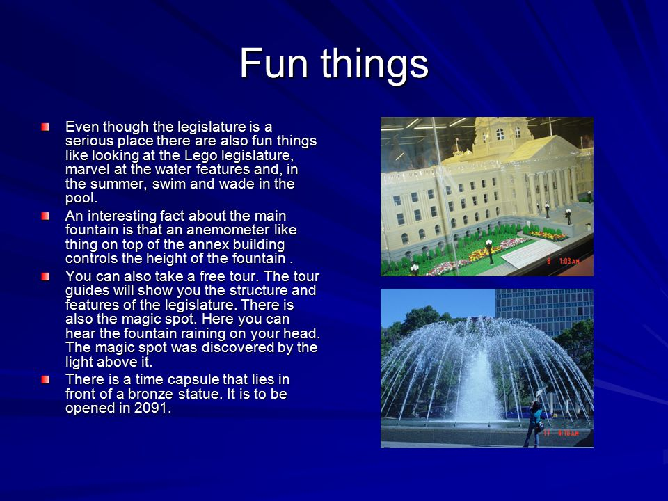 Fun things Even though the legislature is a serious place there are also fun things like looking at the Lego legislature, marvel at the water features and, in the summer, swim and wade in the pool.