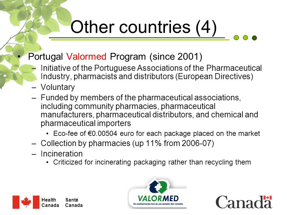 Santé Canada Health Canada 15 Other countries (4) Portugal Valormed Program (since 2001) –Initiative of the Portuguese Associations of the Pharmaceutical Industry, pharmacists and distributors (European Directives) –Voluntary –Funded by members of the pharmaceutical associations, including community pharmacies, pharmaceutical manufacturers, pharmaceutical distributors, and chemical and pharmaceutical importers Eco-fee of €0.00504 euro for each package placed on the market –Collection by pharmacies (up 11% from 2006-07) –Incineration Criticized for incinerating packaging rather than recycling them