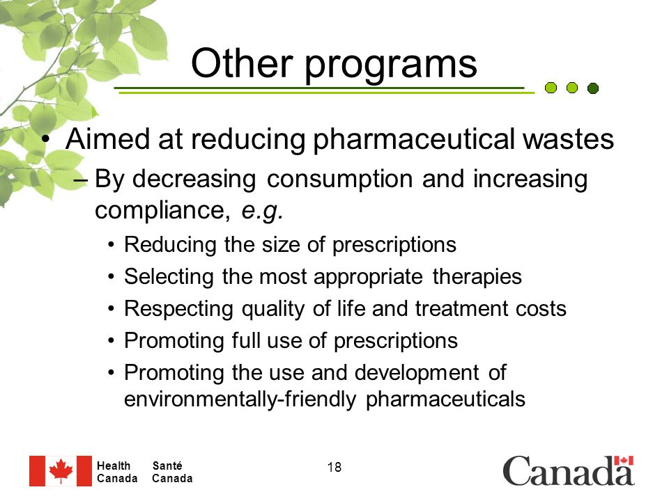 Santé Canada Health Canada 18 Other programs Aimed at reducing pharmaceutical wastes –By decreasing consumption and increasing compliance, e.g.