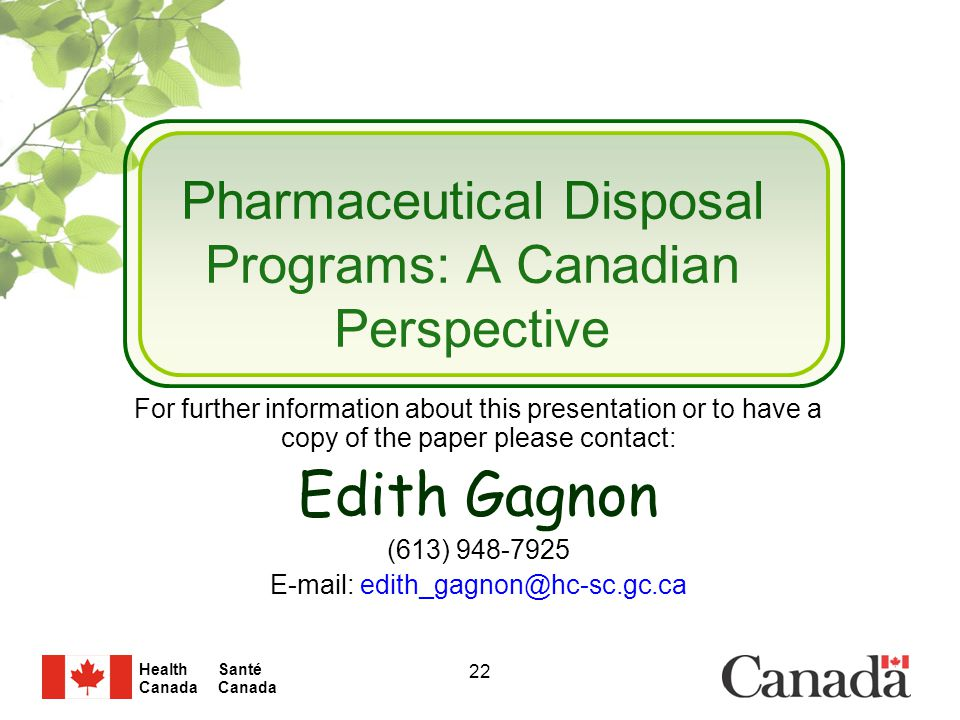 Santé Canada Health Canada 22 Pharmaceutical Disposal Programs: A Canadian Perspective For further information about this presentation or to have a copy of the paper please contact: Edith Gagnon (613) 948-7925 E-mail: edith_gagnon@hc-sc.gc.ca