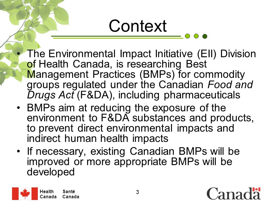 Santé Canada Health Canada 3 Context The Environmental Impact Initiative (EII) Division of Health Canada, is researching Best Management Practices (BMPs) for commodity groups regulated under the Canadian Food and Drugs Act (F&DA), including pharmaceuticals BMPs aim at reducing the exposure of the environment to F&DA substances and products, to prevent direct environmental impacts and indirect human health impacts If necessary, existing Canadian BMPs will be improved or more appropriate BMPs will be developed