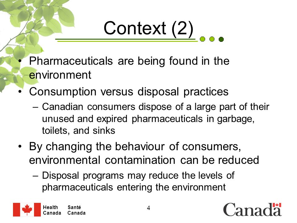 Santé Canada Health Canada 4 Context (2) Pharmaceuticals are being found in the environment Consumption versus disposal practices –Canadian consumers dispose of a large part of their unused and expired pharmaceuticals in garbage, toilets, and sinks By changing the behaviour of consumers, environmental contamination can be reduced –Disposal programs may reduce the levels of pharmaceuticals entering the environment