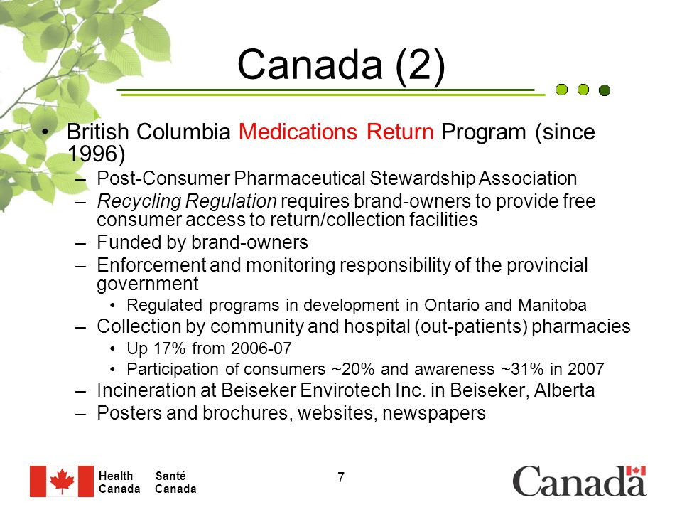 Santé Canada Health Canada 7 Canada (2) British Columbia Medications Return Program (since 1996) –Post-Consumer Pharmaceutical Stewardship Association –Recycling Regulation requires brand-owners to provide free consumer access to return/collection facilities –Funded by brand-owners –Enforcement and monitoring responsibility of the provincial government Regulated programs in development in Ontario and Manitoba –Collection by community and hospital (out-patients) pharmacies Up 17% from 2006-07 Participation of consumers ~20% and awareness ~31% in 2007 –Incineration at Beiseker Envirotech Inc.