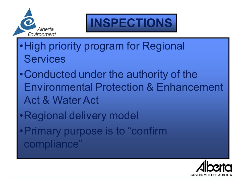 High priority program for Regional Services Conducted under the authority of the Environmental Protection & Enhancement Act & Water Act Regional delivery model Primary purpose is to confirm compliance INSPECTIONS