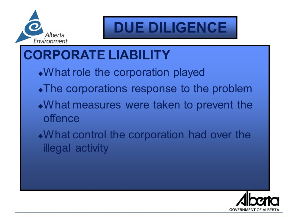 CORPORATE LIABILITY u What role the corporation played u The corporations response to the problem u What measures were taken to prevent the offence u What control the corporation had over the illegal activity DUE DILIGENCE