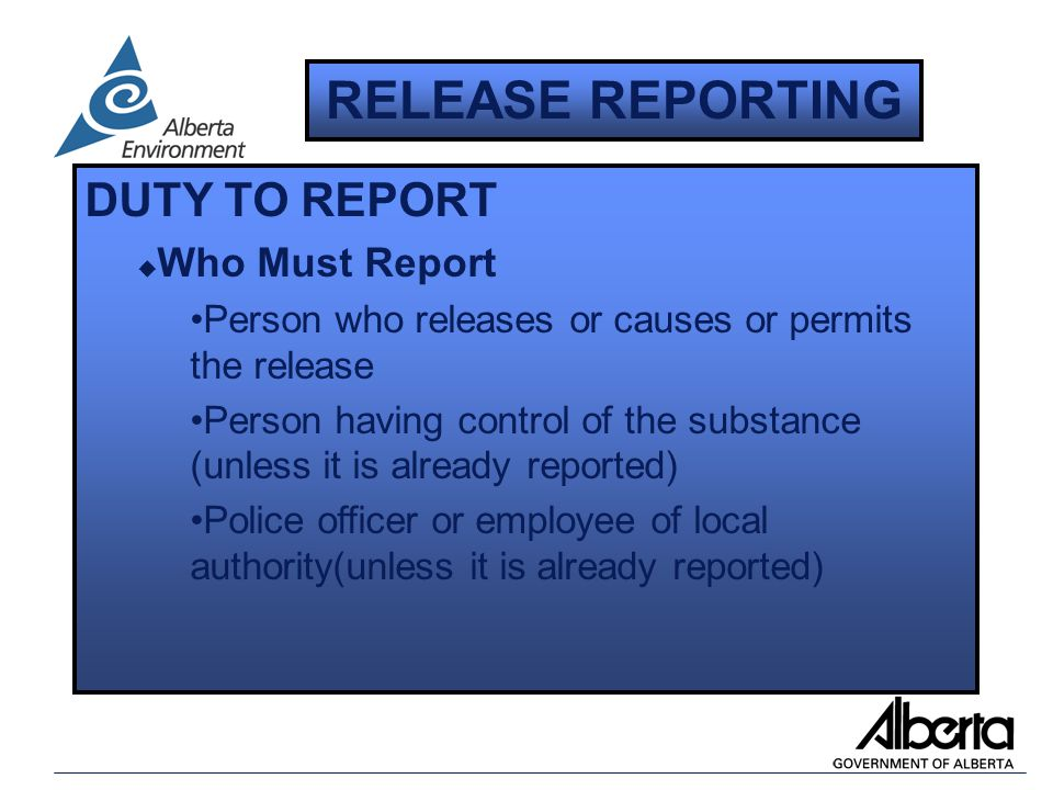 DUTY TO REPORT u Who Must Report Person who releases or causes or permits the release Person having control of the substance (unless it is already reported) Police officer or employee of local authority(unless it is already reported) RELEASE REPORTING