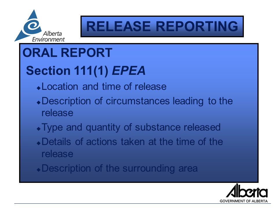 ORAL REPORT Section 111(1) EPEA u Location and time of release u Description of circumstances leading to the release u Type and quantity of substance released u Details of actions taken at the time of the release u Description of the surrounding area RELEASE REPORTING