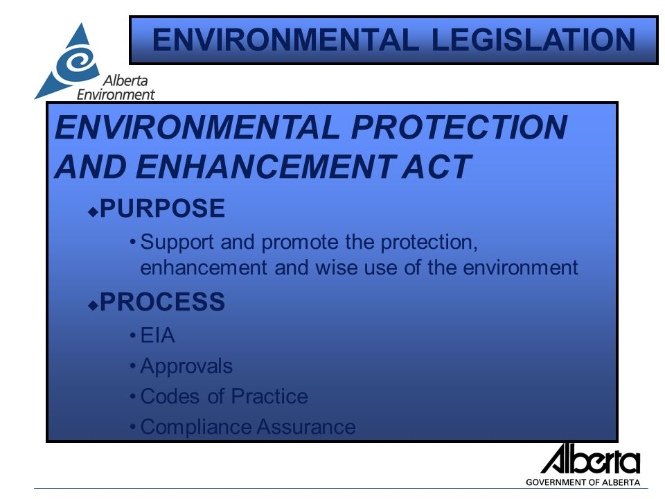 ENVIRONMENTAL PROTECTION AND ENHANCEMENT ACT u PURPOSE Support and promote the protection, enhancement and wise use of the environment u PROCESS EIA Approvals Codes of Practice Compliance Assurance ENVIRONMENTAL LEGISLATION