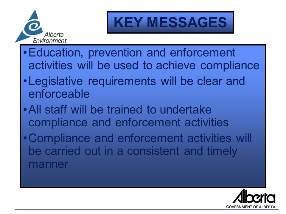 Education, prevention and enforcement activities will be used to achieve compliance Legislative requirements will be clear and enforceable All staff will be trained to undertake compliance and enforcement activities Compliance and enforcement activities will be carried out in a consistent and timely manner KEY MESSAGES