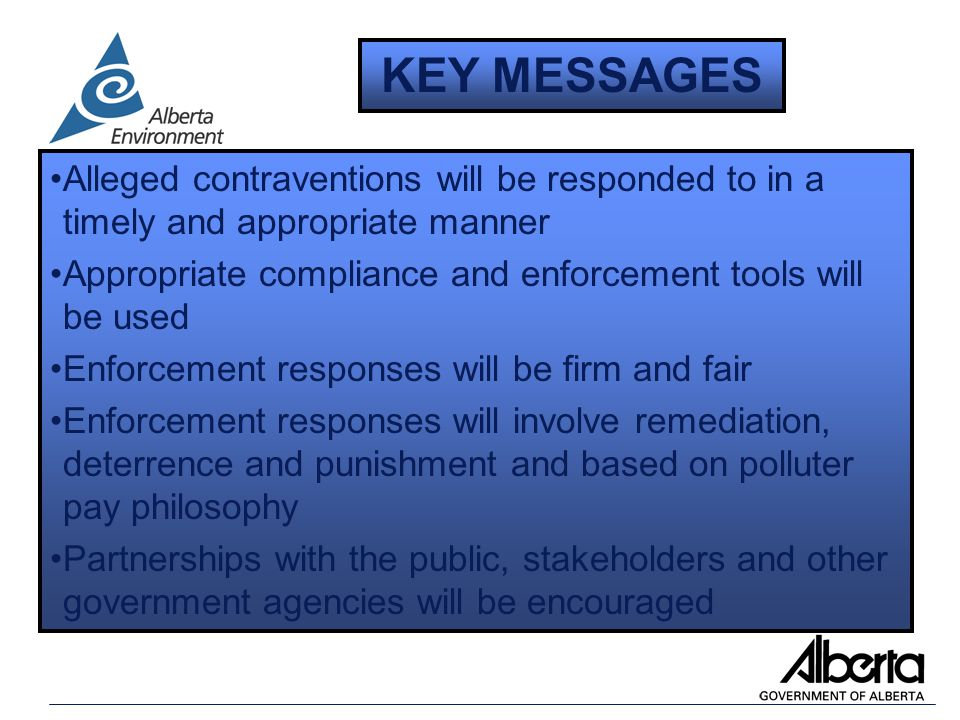 Alleged contraventions will be responded to in a timely and appropriate manner Appropriate compliance and enforcement tools will be used Enforcement responses will be firm and fair Enforcement responses will involve remediation, deterrence and punishment and based on polluter pay philosophy Partnerships with the public, stakeholders and other government agencies will be encouraged KEY MESSAGES