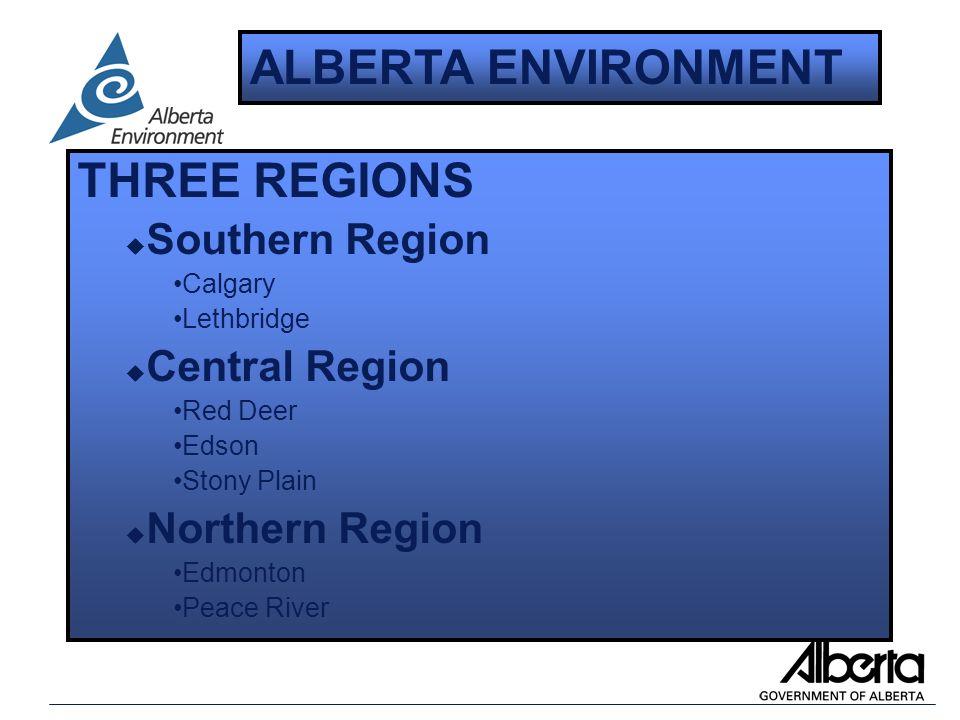 THREE REGIONS u Southern Region Calgary Lethbridge u Central Region Red Deer Edson Stony Plain u Northern Region Edmonton Peace River ALBERTA ENVIRONMENT