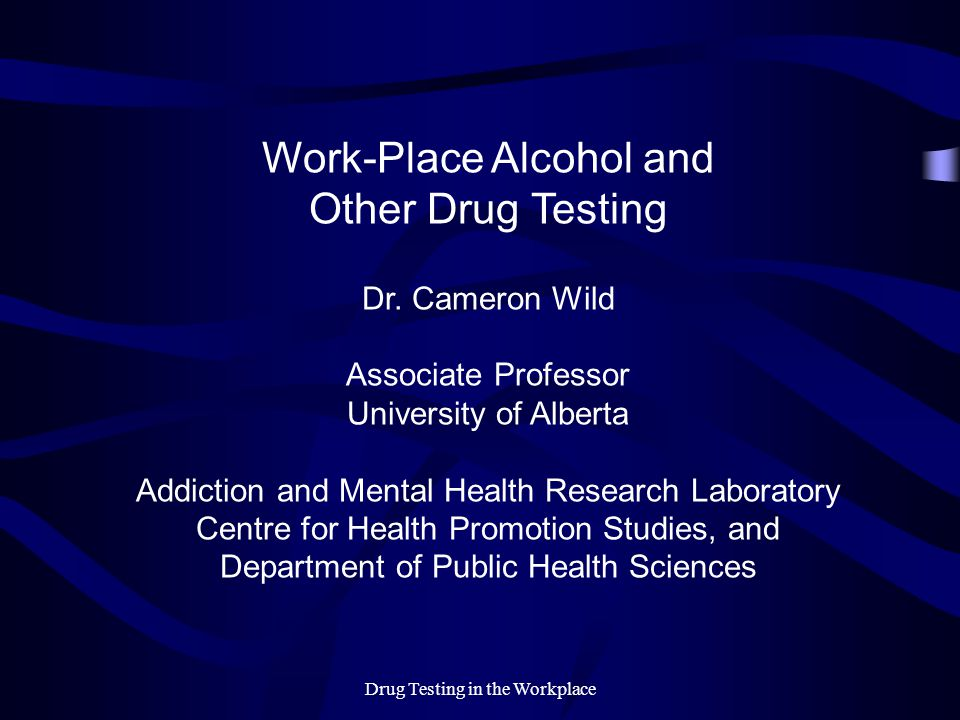 Drug Testing in the Workplace Work-Place Alcohol and Other Drug Testing Dr. Cameron Wild Associate Professor University of Alberta Addiction and Menta