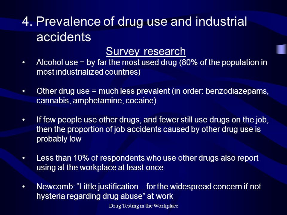 Drug Testing in the Workplace 4. Prevalence of drug use and industrial accidents Survey research Alcohol use = by far the most used drug (80% of the p