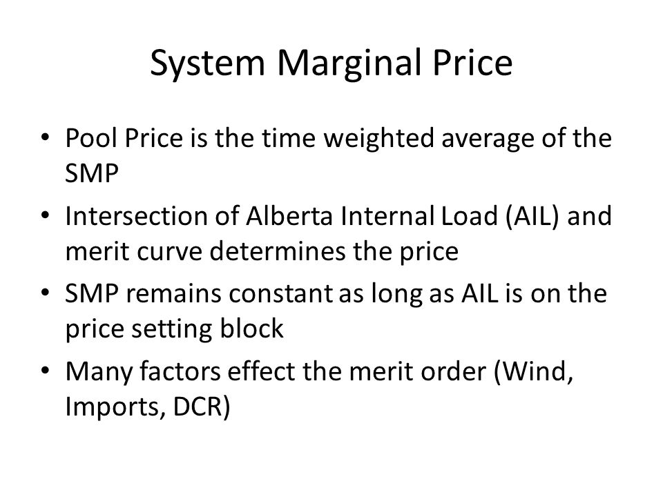 System Marginal Price Pool Price is the time weighted average of the SMP Intersection of Alberta Internal Load (AIL) and merit curve determines the price SMP remains constant as long as AIL is on the price setting block Many factors effect the merit order (Wind, Imports, DCR)