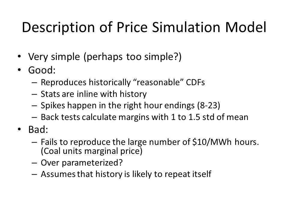 Description of Price Simulation Model Very simple (perhaps too simple ) Good: – Reproduces historically reasonable CDFs – Stats are inline with history – Spikes happen in the right hour endings (8-23) – Back tests calculate margins with 1 to 1.5 std of mean Bad: – Fails to reproduce the large number of $10/MWh hours.